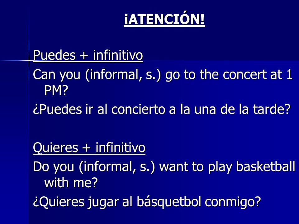 ¡ATENCIÓN! Puedes + infinitivo. Can you (informal, s.) go to the concert at 1 PM ¿Puedes ir al concierto a la una de la tarde
