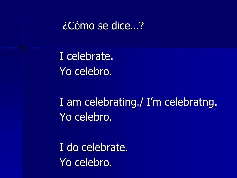 ¿Cómo se dice… I celebrate. Yo celebro. I am celebrating./ I'm celebratng. I do celebrate.