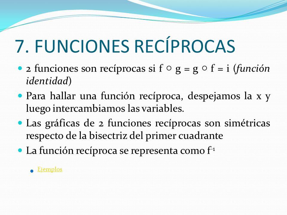 7. FUNCIONES RECÍPROCAS 2 funciones son recíprocas si f ○ g = g ○ f = i (función identidad)