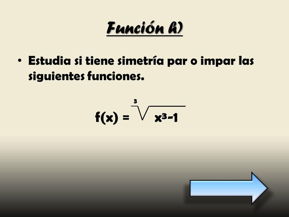 Función h) Estudia si tiene simetría par o impar las siguientes funciones. 3 f(x) = x³-1