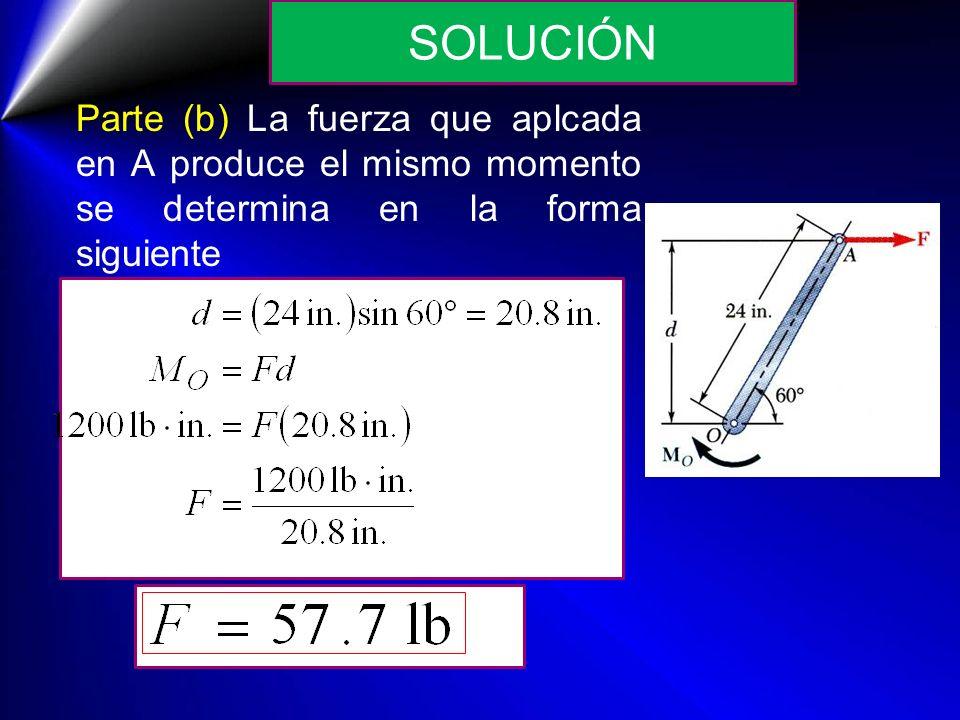 SOLUCIÓN Parte (b) La fuerza que aplcada en A produce el mismo momento se determina en la forma siguiente.
