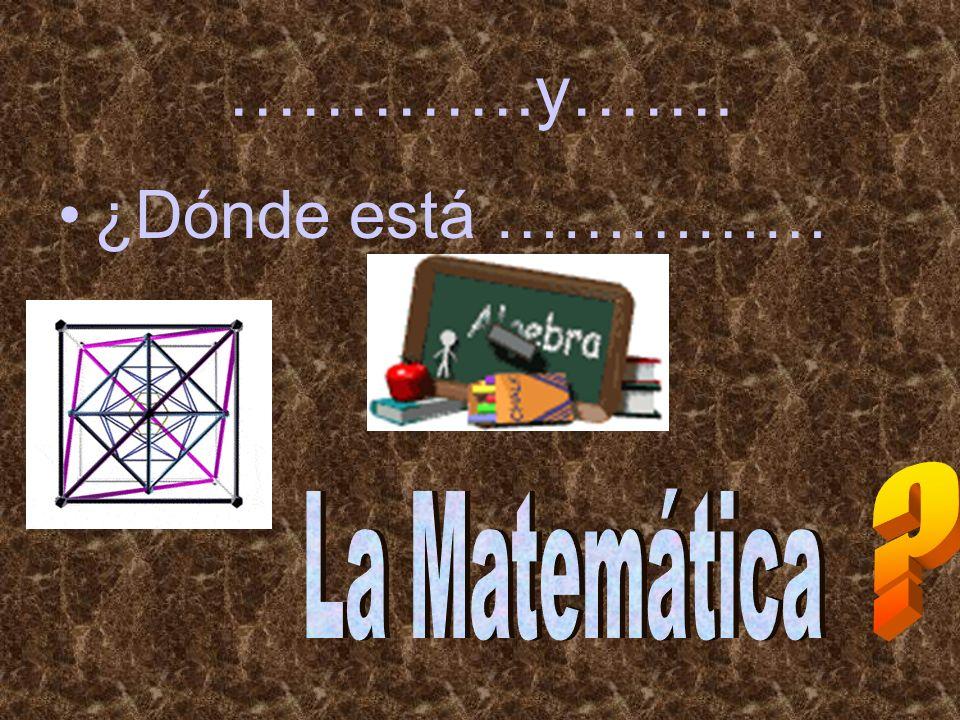 ………….y……. ¿Dónde está …………… La Matemática