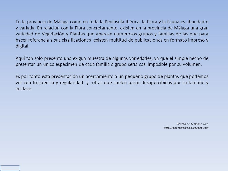 En la provincia de Málaga como en toda la Península Ibérica, la Flora y la Fauna es abundante y variada. En relación con la Flora concretamente, existen en la provincia de Málaga una gran variedad de Vegetación y Plantas que abarcan numerosos grupos y familias de las que para hacer referencia a sus clasificaciones existen multitud de publicaciones en formato impreso y digital.
