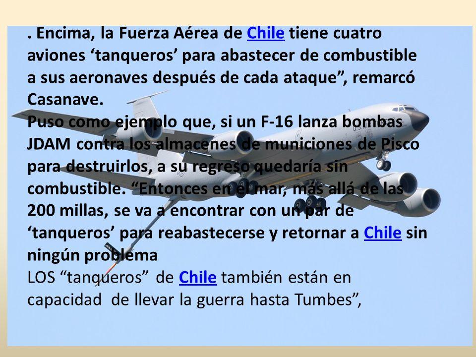 . Encima, la Fuerza Aérea de Chile tiene cuatro aviones 'tanqueros' para abastecer de combustible a sus aeronaves después de cada ataque , remarcó Casanave. Puso como ejemplo que, si un F-16 lanza bombas JDAM contra los almacenes de municiones de Pisco para destruirlos, a su regreso quedaría sin combustible. Entonces en el mar, más allá de las 200 millas, se va a encontrar con un par de 'tanqueros' para reabastecerse y retornar a Chile sin ningún problema
