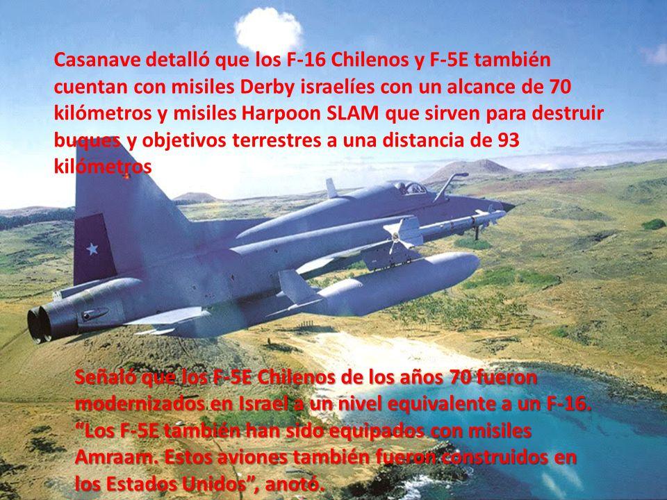 Casanave detalló que los F-16 Chilenos y F-5E también cuentan con misiles Derby israelíes con un alcance de 70 kilómetros y misiles Harpoon SLAM que sirven para destruir buques y objetivos terrestres a una distancia de 93 kilómetros