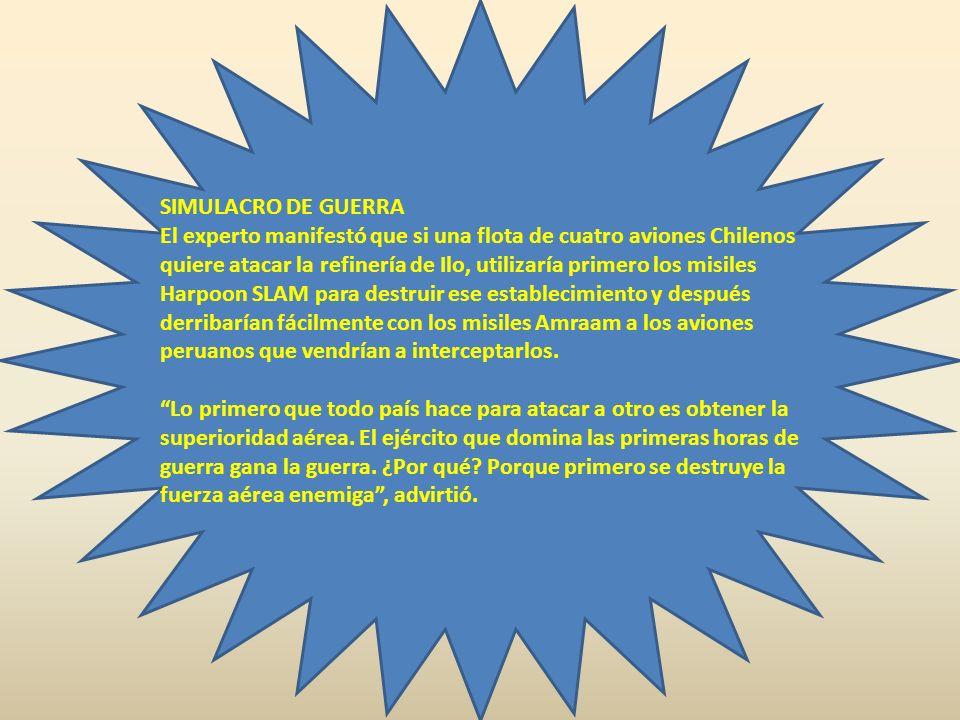 SIMULACRO DE GUERRA El experto manifestó que si una flota de cuatro aviones Chilenos quiere atacar la refinería de Ilo, utilizaría primero los misiles Harpoon SLAM para destruir ese establecimiento y después derribarían fácilmente con los misiles Amraam a los aviones peruanos que vendrían a interceptarlos.