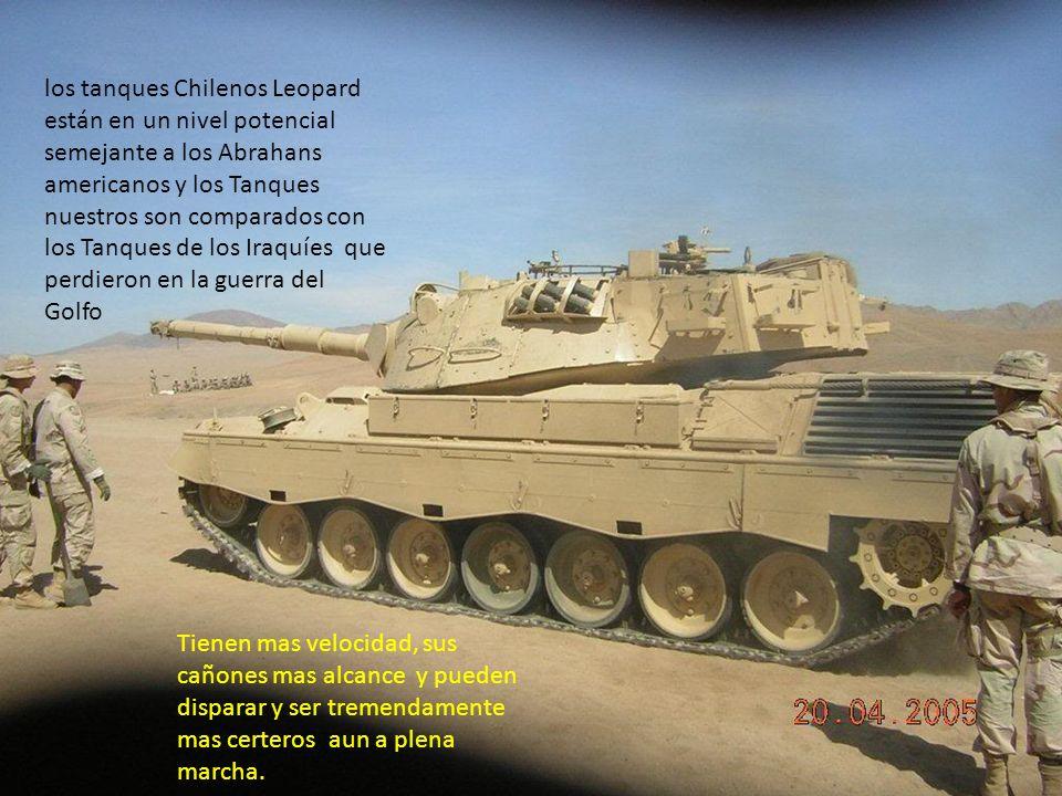 los tanques Chilenos Leopard están en un nivel potencial semejante a los Abrahans americanos y los Tanques nuestros son comparados con los Tanques de los Iraquíes que perdieron en la guerra del Golfo