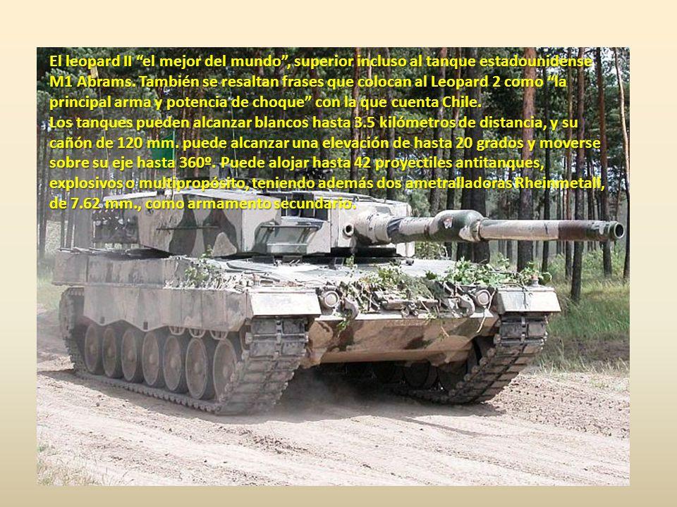 El leopard II el mejor del mundo , superior incluso al tanque estadounidense M1 Abrams. También se resaltan frases que colocan al Leopard 2 como la principal arma y potencia de choque con la que cuenta Chile.