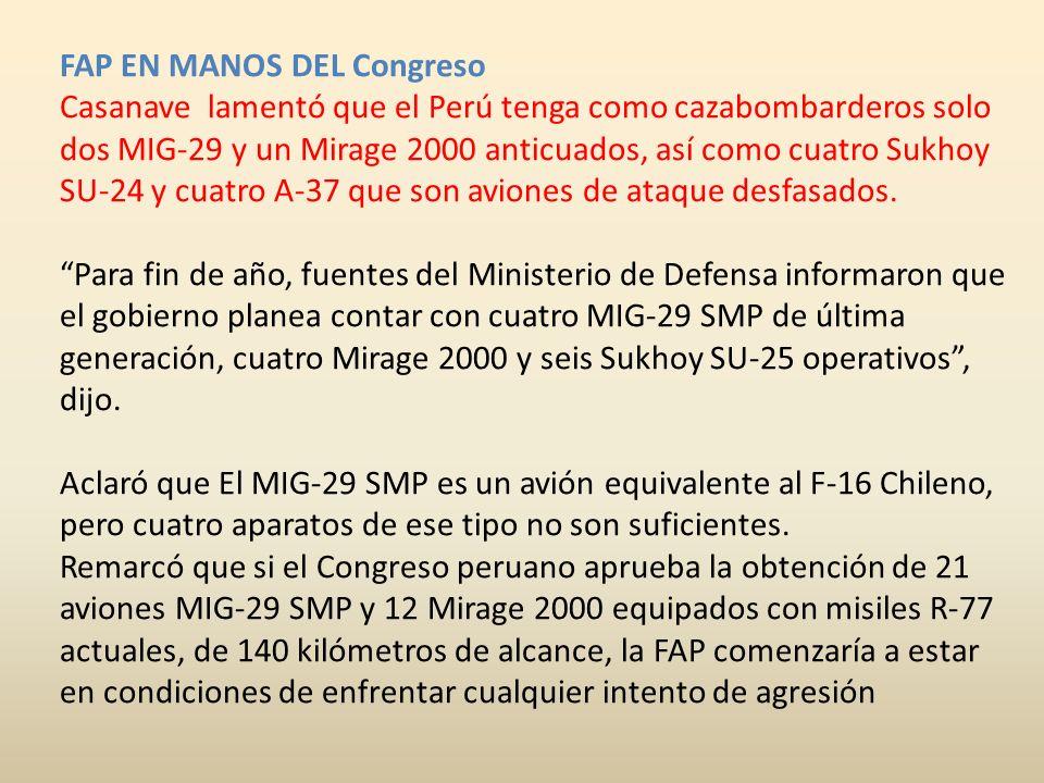 FAP EN MANOS DEL Congreso Casanave lamentó que el Perú tenga como cazabombarderos solo dos MIG-29 y un Mirage 2000 anticuados, así como cuatro Sukhoy SU-24 y cuatro A-37 que son aviones de ataque desfasados. Para fin de año, fuentes del Ministerio de Defensa informaron que el gobierno planea contar con cuatro MIG-29 SMP de última generación, cuatro Mirage 2000 y seis Sukhoy SU-25 operativos , dijo. Aclaró que El MIG-29 SMP es un avión equivalente al F-16 Chileno, pero cuatro aparatos de ese tipo no son suficientes.