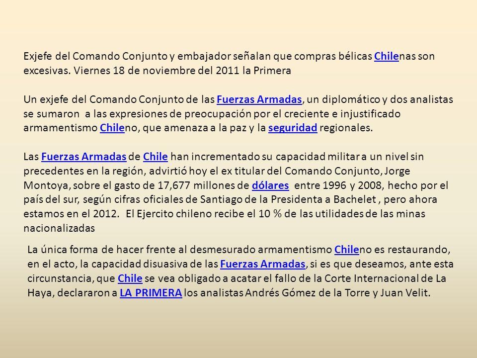 Exjefe del Comando Conjunto y embajador señalan que compras bélicas Chilenas son excesivas. Viernes 18 de noviembre del 2011 la Primera Un exjefe del Comando Conjunto de las Fuerzas Armadas, un diplomático y dos analistas se sumaron a las expresiones de preocupación por el creciente e injustificado armamentismo Chileno, que amenaza a la paz y la seguridad regionales. Las Fuerzas Armadas de Chile han incrementado su capacidad militar a un nivel sin precedentes en la región, advirtió hoy el ex titular del Comando Conjunto, Jorge Montoya, sobre el gasto de 17,677 millones de dólares entre 1996 y 2008, hecho por el país del sur, según cifras oficiales de Santiago de la Presidenta a Bachelet , pero ahora estamos en el 2012. El Ejercito chileno recibe el 10 % de las utilidades de las minas nacionalizadas