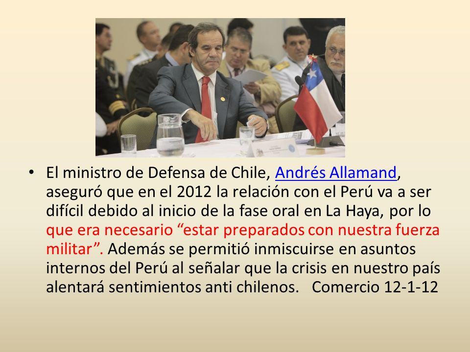 El ministro de Defensa de Chile, Andrés Allamand, aseguró que en el 2012 la relación con el Perú va a ser difícil debido al inicio de la fase oral en La Haya, por lo que era necesario estar preparados con nuestra fuerza militar .