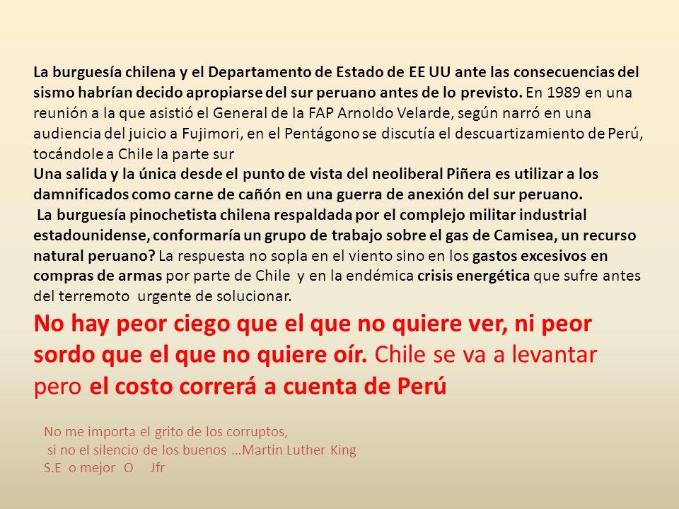 La burguesía chilena y el Departamento de Estado de EE UU ante las consecuencias del sismo habrían decido apropiarse del sur peruano antes de lo previsto. En 1989 en una reunión a la que asistió el General de la FAP Arnoldo Velarde, según narró en una audiencia del juicio a Fujimori, en el Pentágono se discutía el descuartizamiento de Perú, tocándole a Chile la parte sur