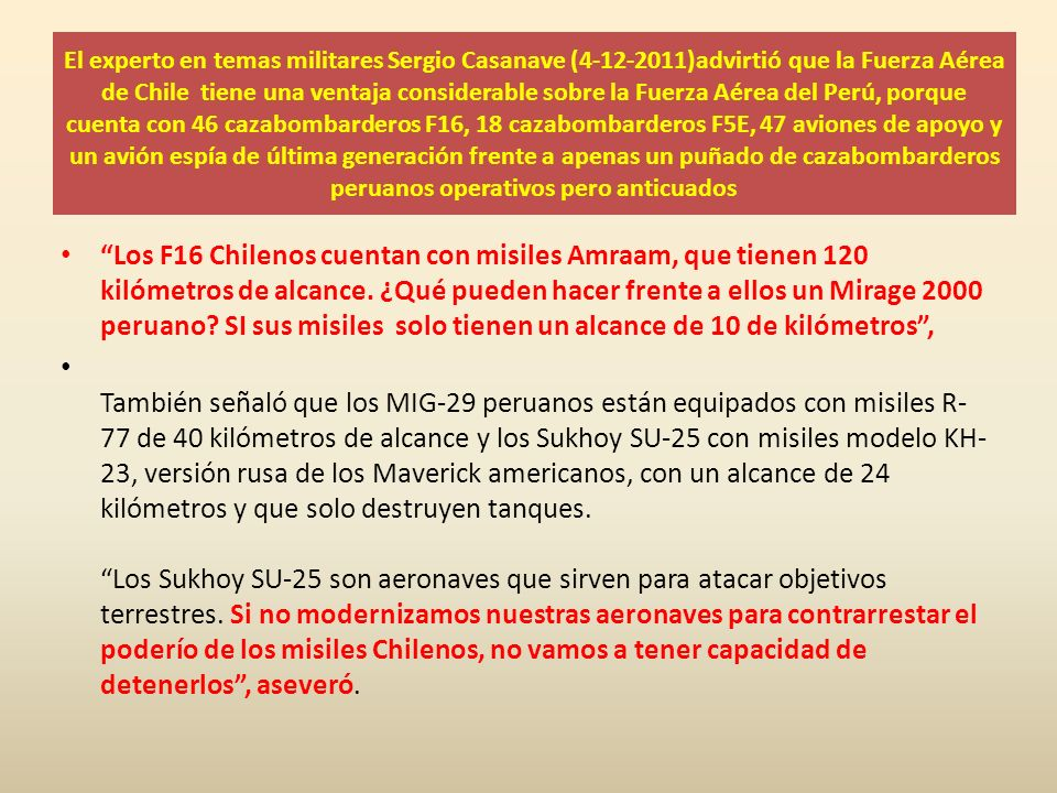 El experto en temas militares Sergio Casanave (4-12-2011)advirtió que la Fuerza Aérea de Chile tiene una ventaja considerable sobre la Fuerza Aérea del Perú, porque cuenta con 46 cazabombarderos F16, 18 cazabombarderos F5E, 47 aviones de apoyo y un avión espía de última generación frente a apenas un puñado de cazabombarderos peruanos operativos pero anticuados