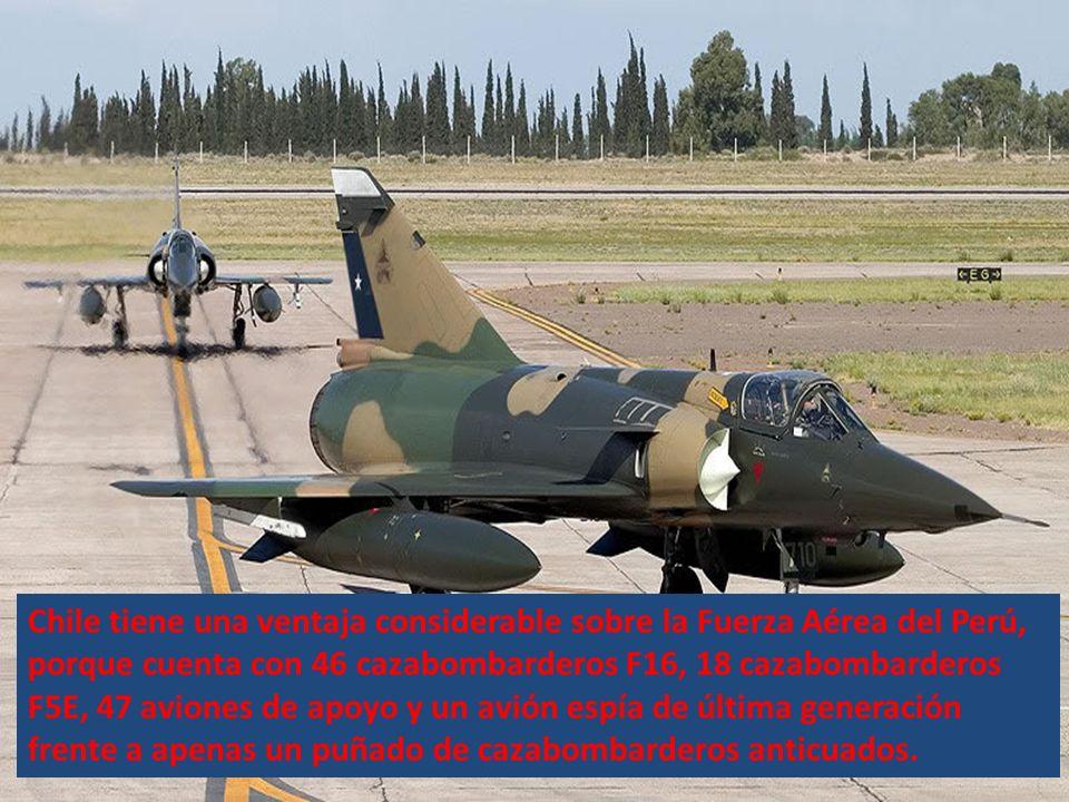 Chile tiene una ventaja considerable sobre la Fuerza Aérea del Perú, porque cuenta con 46 cazabombarderos F16, 18 cazabombarderos F5E, 47 aviones de apoyo y un avión espía de última generación frente a apenas un puñado de cazabombarderos anticuados.