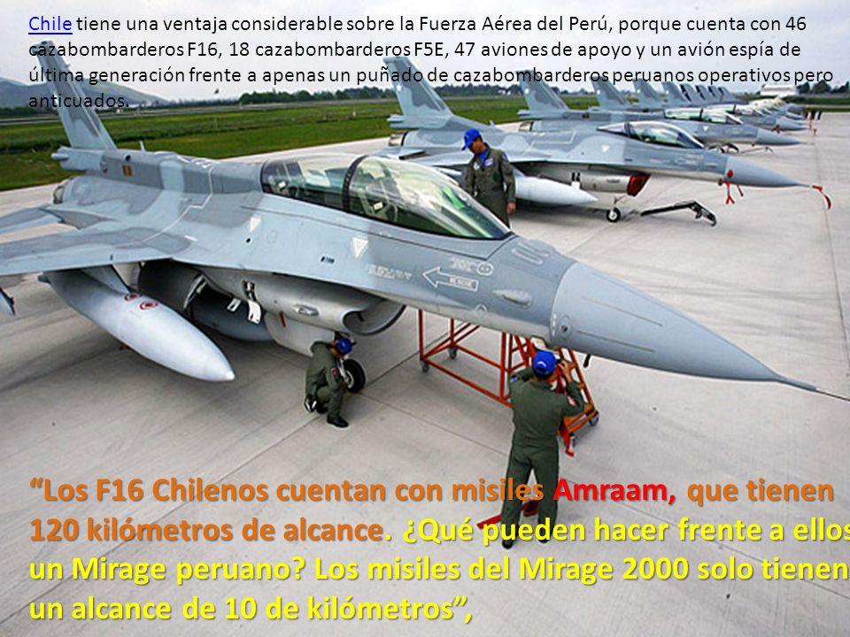 Chile tiene una ventaja considerable sobre la Fuerza Aérea del Perú, porque cuenta con 46 cazabombarderos F16, 18 cazabombarderos F5E, 47 aviones de apoyo y un avión espía de última generación frente a apenas un puñado de cazabombarderos peruanos operativos pero anticuados.
