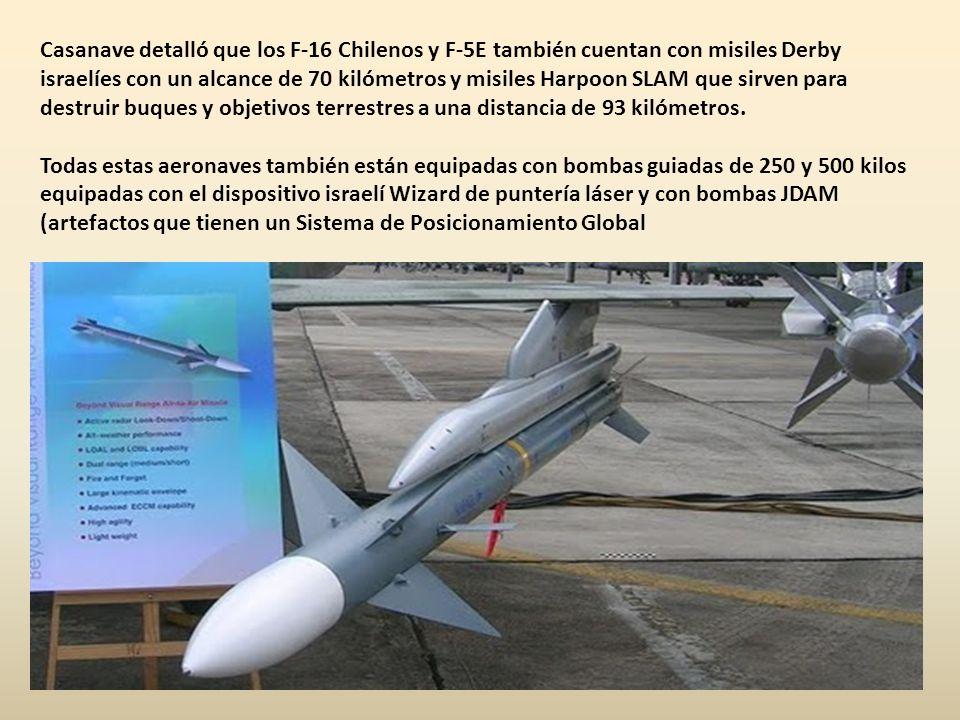 Casanave detalló que los F-16 Chilenos y F-5E también cuentan con misiles Derby israelíes con un alcance de 70 kilómetros y misiles Harpoon SLAM que sirven para destruir buques y objetivos terrestres a una distancia de 93 kilómetros.