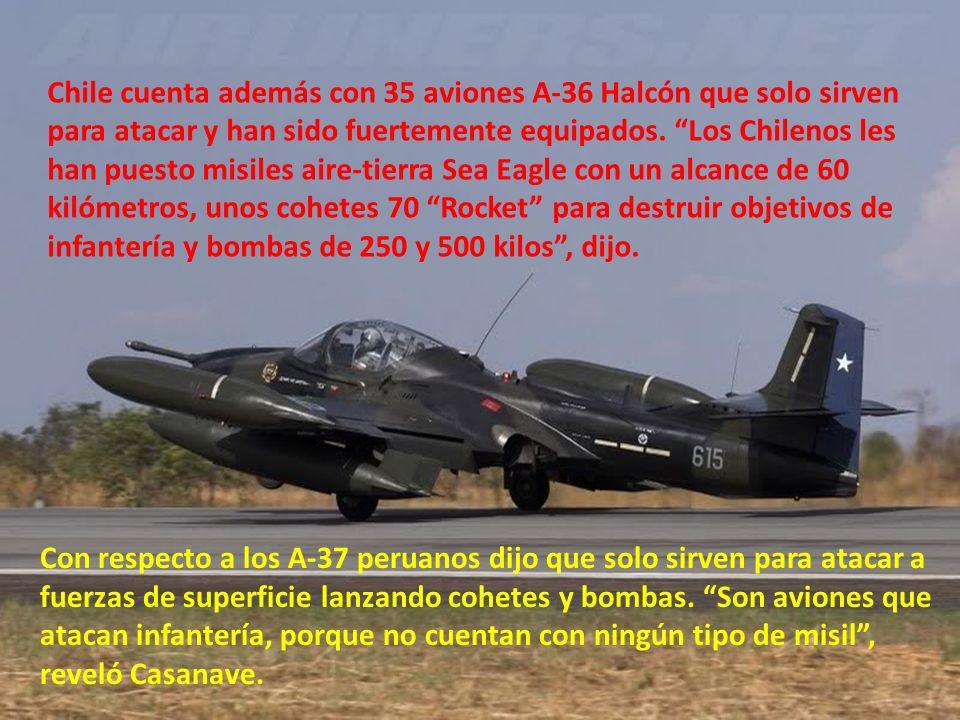 Chile cuenta además con 35 aviones A-36 Halcón que solo sirven para atacar y han sido fuertemente equipados. Los Chilenos les han puesto misiles aire-tierra Sea Eagle con un alcance de 60 kilómetros, unos cohetes 70 Rocket para destruir objetivos de infantería y bombas de 250 y 500 kilos , dijo.