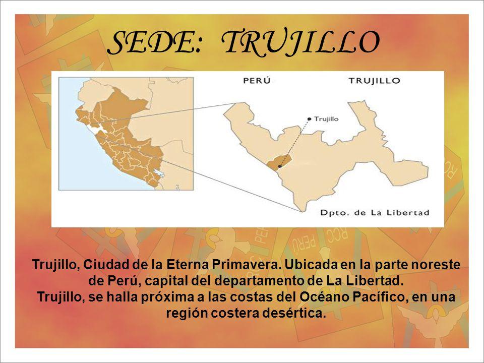 SEDE: TRUJILLO Trujillo, Ciudad de la Eterna Primavera. Ubicada en la parte noreste de Perú, capital del departamento de La Libertad.