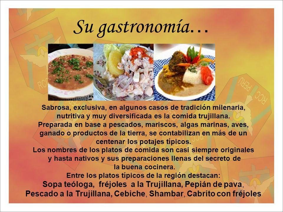 Su gastronomía… Sabrosa, exclusiva, en algunos casos de tradición milenaria, nutritiva y muy diversificada es la comida trujillana.