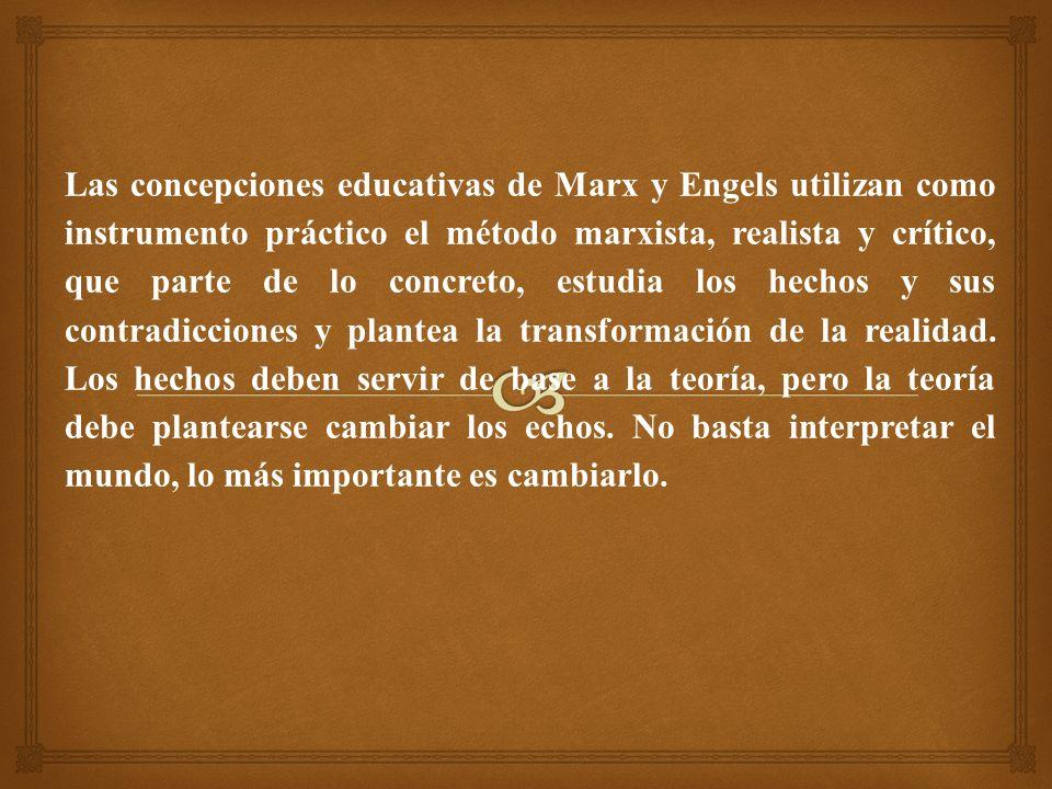 Las concepciones educativas de Marx y Engels utilizan como instrumento práctico el método marxista, realista y crítico, que parte de lo concreto, estudia los hechos y sus contradicciones y plantea la transformación de la realidad.