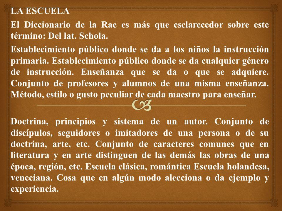 LA ESCUELA El Diccionario de la Rae es más que esclarecedor sobre este término: Del lat. Schola.