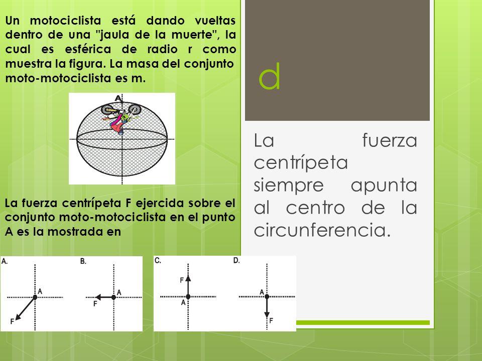 La fuerza centrípeta siempre apunta al centro de la circunferencia.