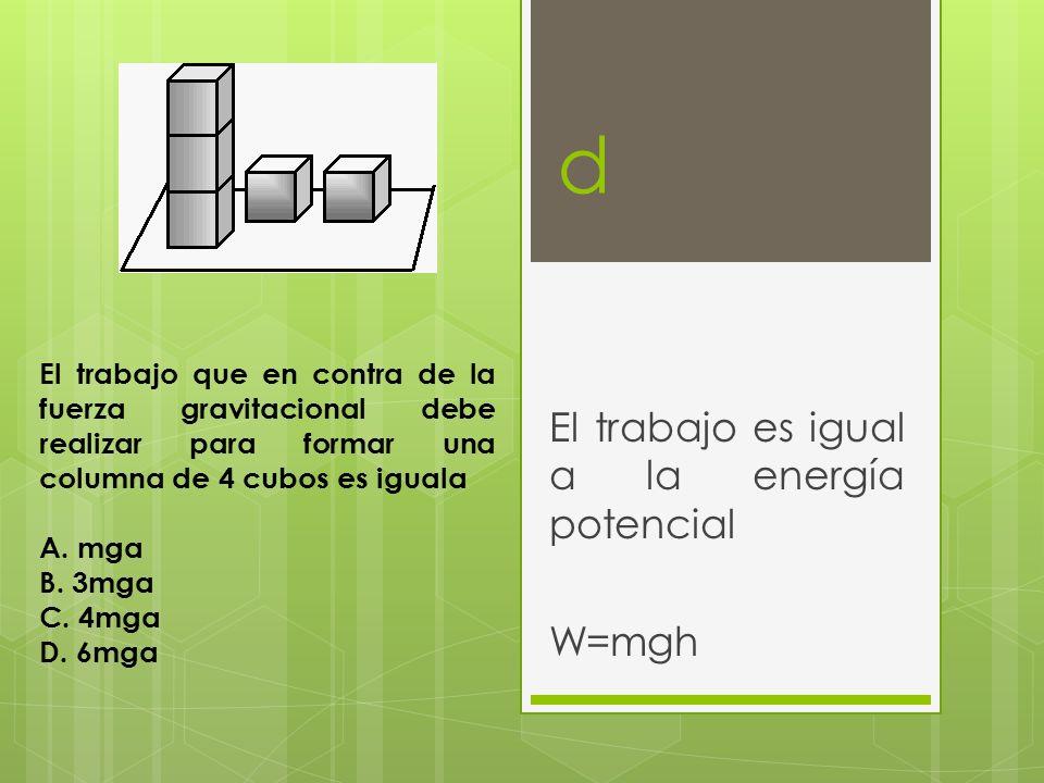 El trabajo es igual a la energía potencial W=mgh