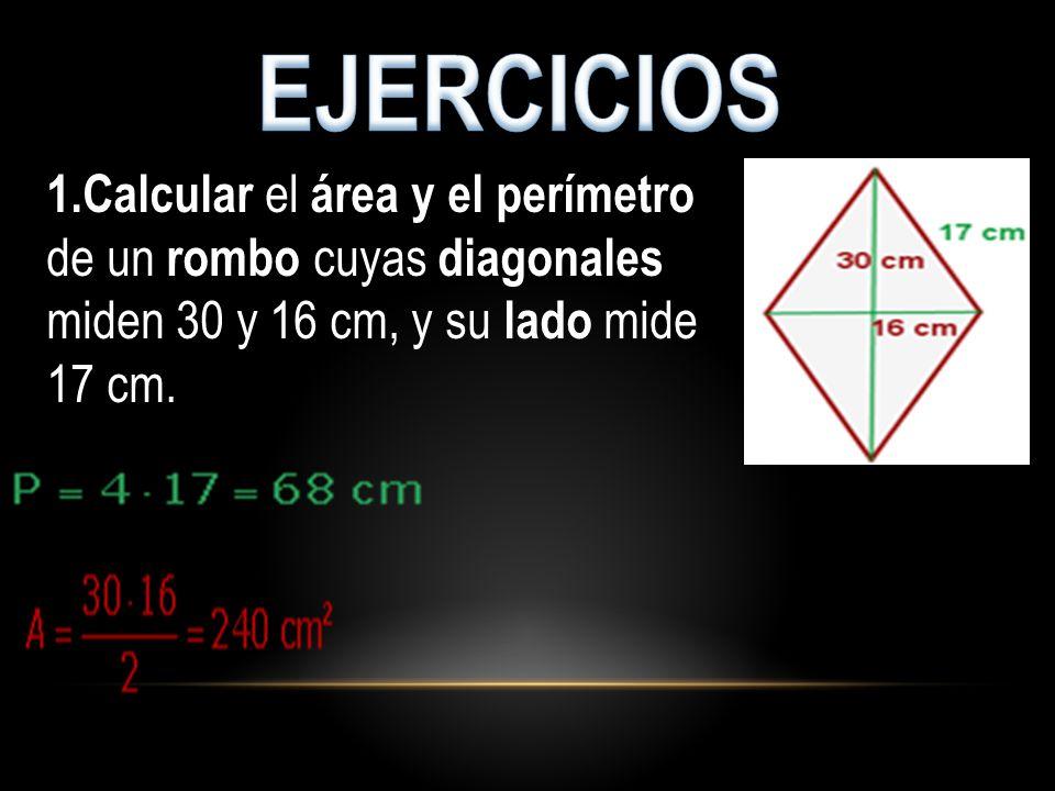 EJERCICIOS 1.Calcular el área y el perímetro de un rombo cuyas diagonales miden 30 y 16 cm, y su lado mide 17 cm.