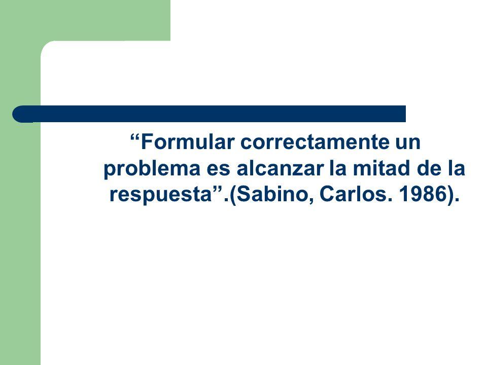 Formular correctamente un problema es alcanzar la mitad de la respuesta .(Sabino, Carlos. 1986).