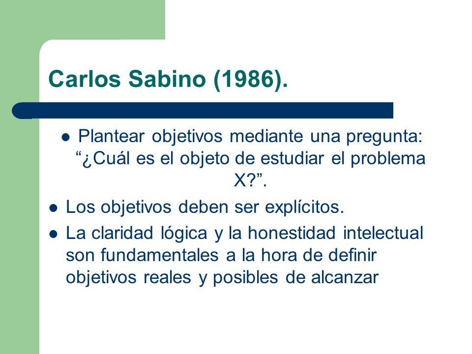 Carlos Sabino (1986). Plantear objetivos mediante una pregunta: ¿Cuál es el objeto de estudiar el problema X .
