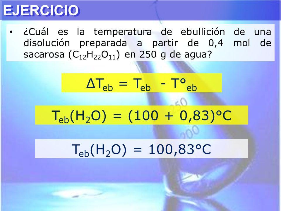 EJERCICIO ∆Teb = Teb - T°eb Teb(H2O) = (100 + 0,83)°C