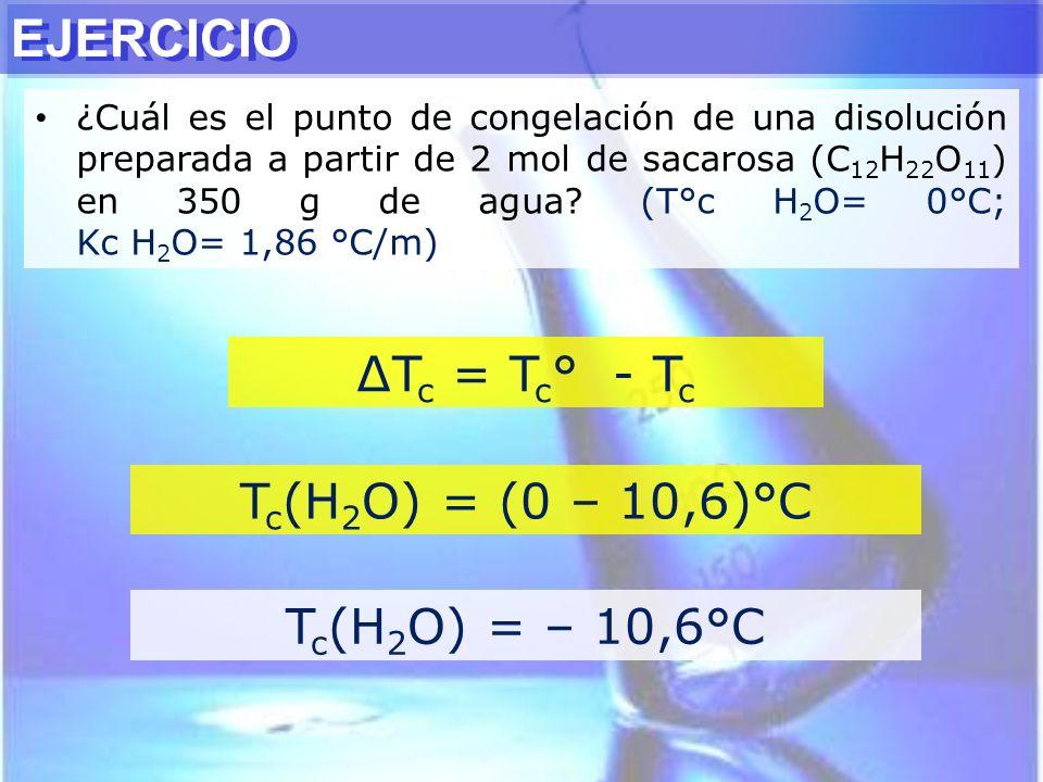 EJERCICIO ∆Tc = Tc° - Tc Tc(H2O) = (0 – 10,6)°C Tc(H2O) = – 10,6°C