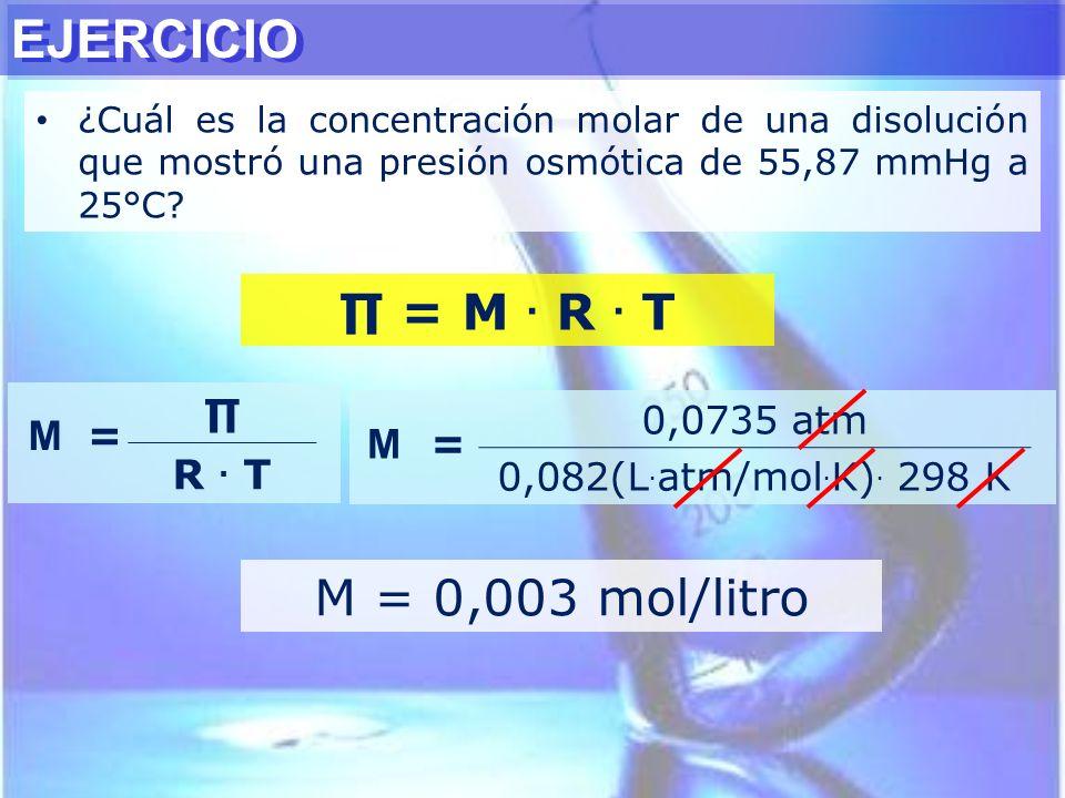 EJERCICIO ∏ = M . R . T M = 0,003 mol/litro M = ∏ R . T M = 0,0735 atm