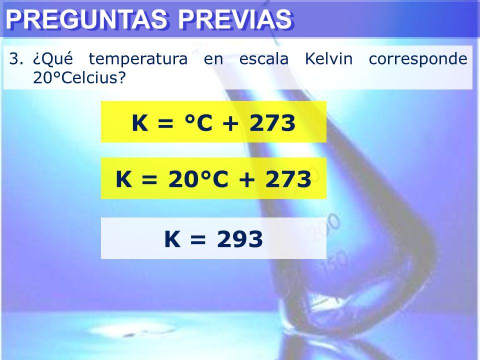 PREGUNTAS PREVIAS K = °C + 273 K = 20°C + 273 K = 293