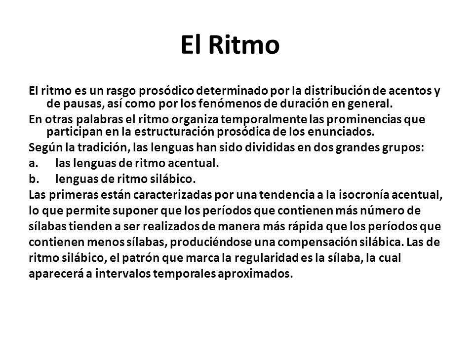 El Ritmo El ritmo es un rasgo prosódico determinado por la distribución de acentos y de pausas, así como por los fenómenos de duración en general.