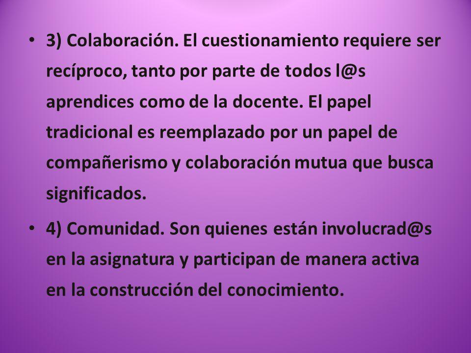 3) Colaboración. El cuestionamiento requiere ser recíproco, tanto por parte de todos l@s aprendices como de la docente. El papel tradicional es reemplazado por un papel de compañerismo y colaboración mutua que busca significados.