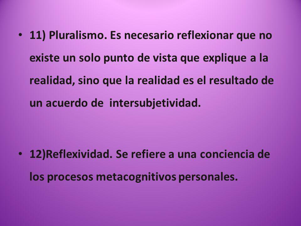 11) Pluralismo. Es necesario reflexionar que no existe un solo punto de vista que explique a la realidad, sino que la realidad es el resultado de un acuerdo de intersubjetividad.