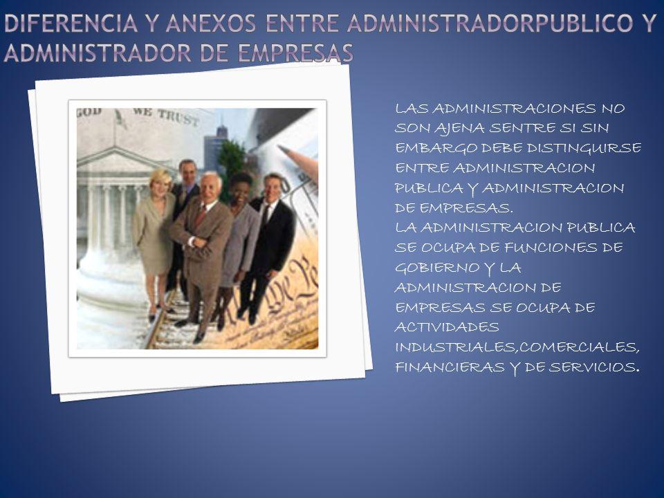 DIFERENCIA Y ANEXOS ENTRE ADMINISTRADORPUBLICO Y ADMINISTRADOR DE EMPRESAS