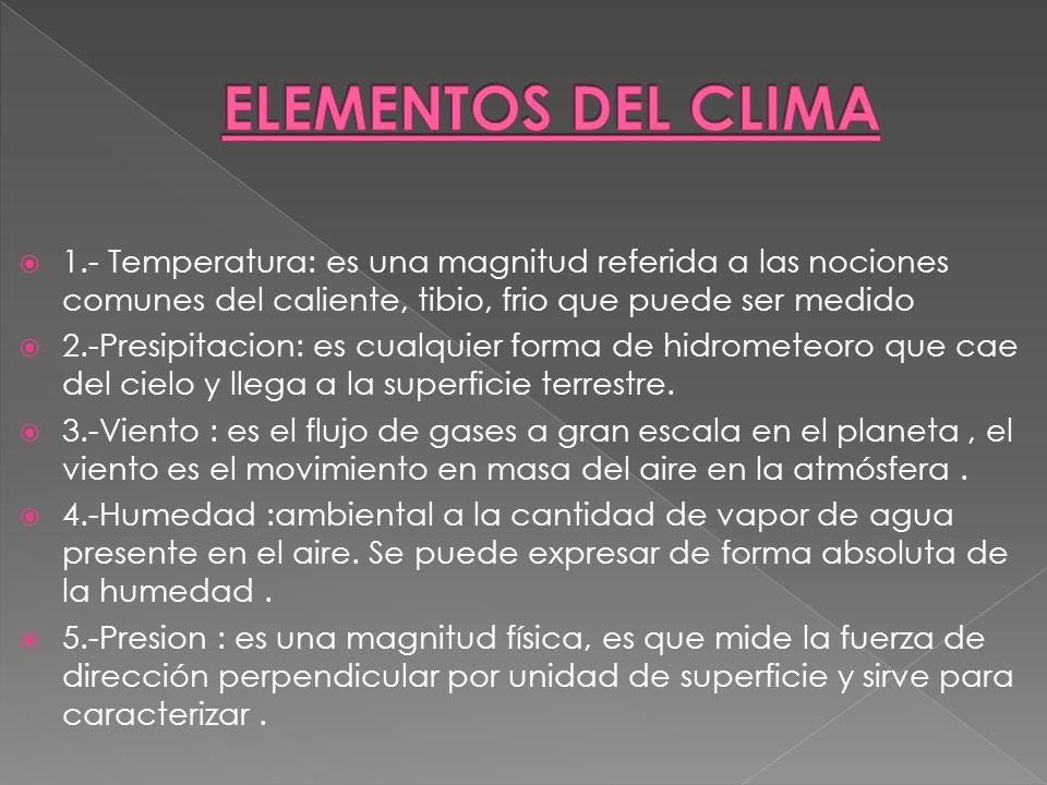 ELEMENTOS DEL CLIMA 1.- Temperatura: es una magnitud referida a las nociones comunes del caliente, tibio, frio que puede ser medido.