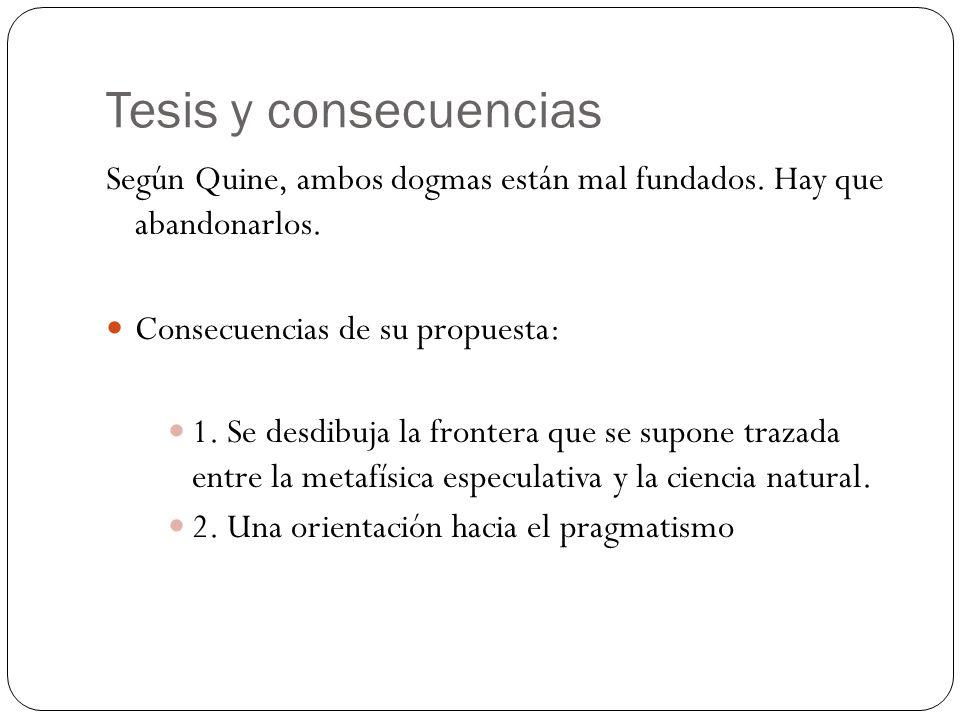 Tesis y consecuencias Según Quine, ambos dogmas están mal fundados. Hay que abandonarlos. Consecuencias de su propuesta: