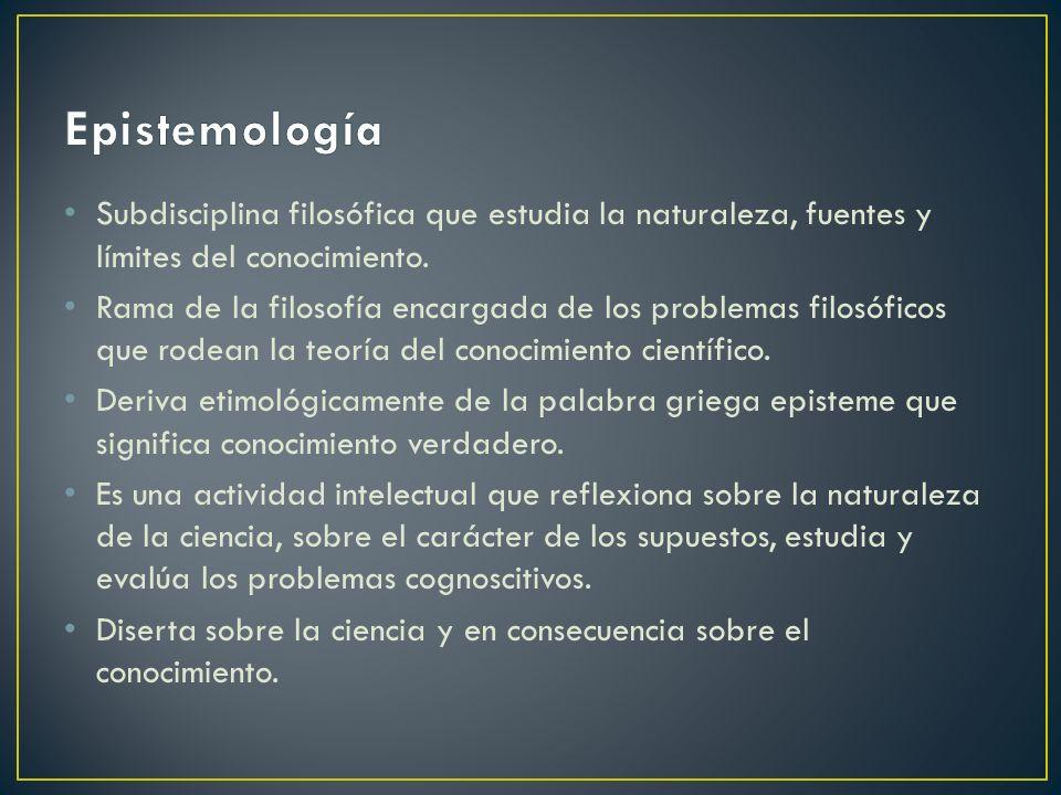 Epistemología Subdisciplina filosófica que estudia la naturaleza, fuentes y límites del conocimiento.