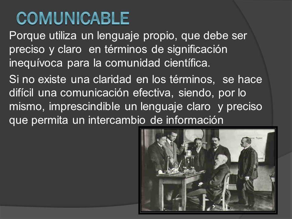 Comunicable Porque utiliza un lenguaje propio, que debe ser preciso y claro en términos de significación inequívoca para la comunidad científica.