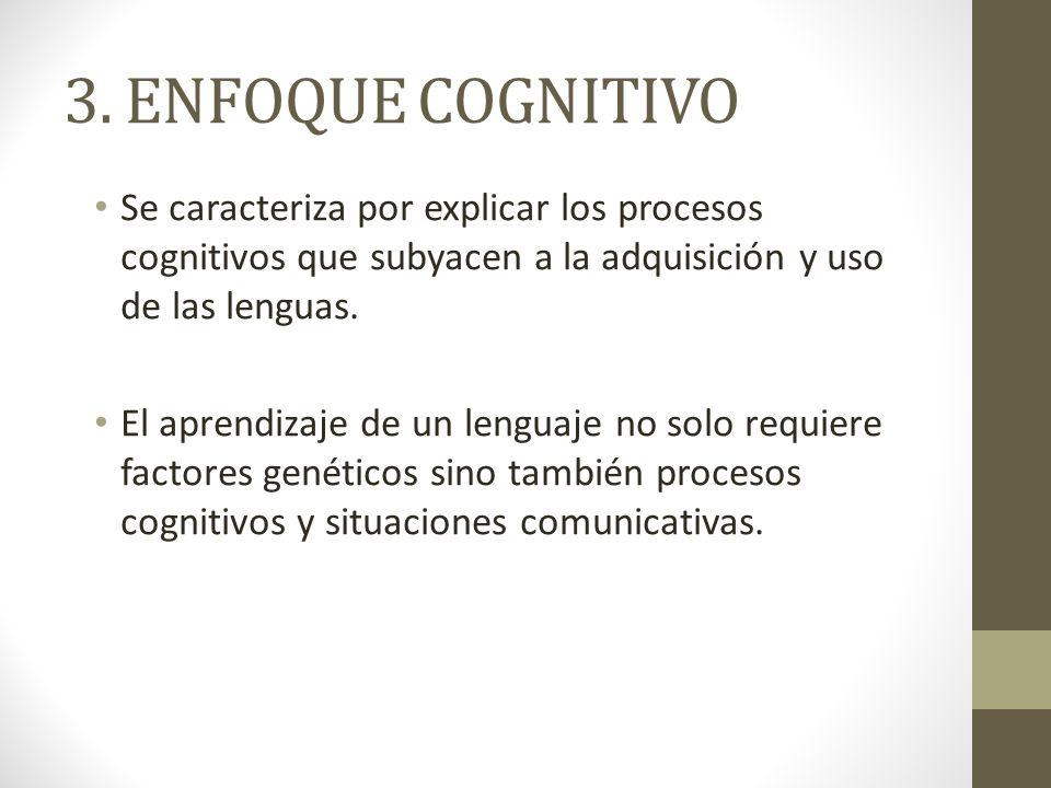 3. ENFOQUE COGNITIVO Se caracteriza por explicar los procesos cognitivos que subyacen a la adquisición y uso de las lenguas.