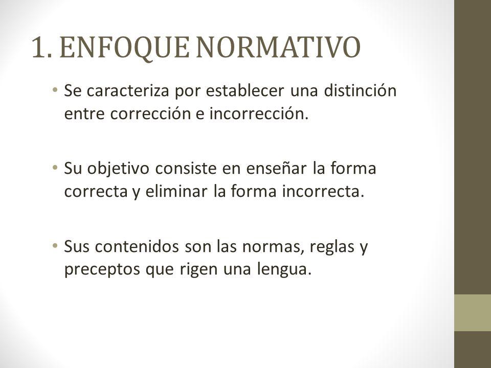 1. ENFOQUE NORMATIVO Se caracteriza por establecer una distinción entre corrección e incorrección.
