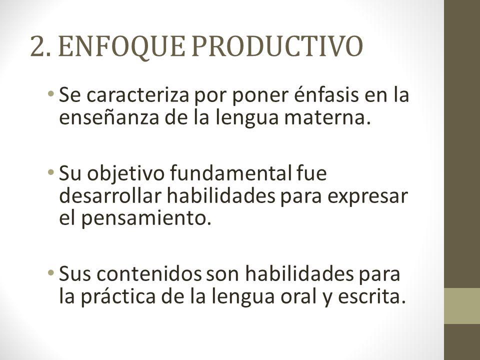 2. ENFOQUE PRODUCTIVO Se caracteriza por poner énfasis en la enseñanza de la lengua materna.