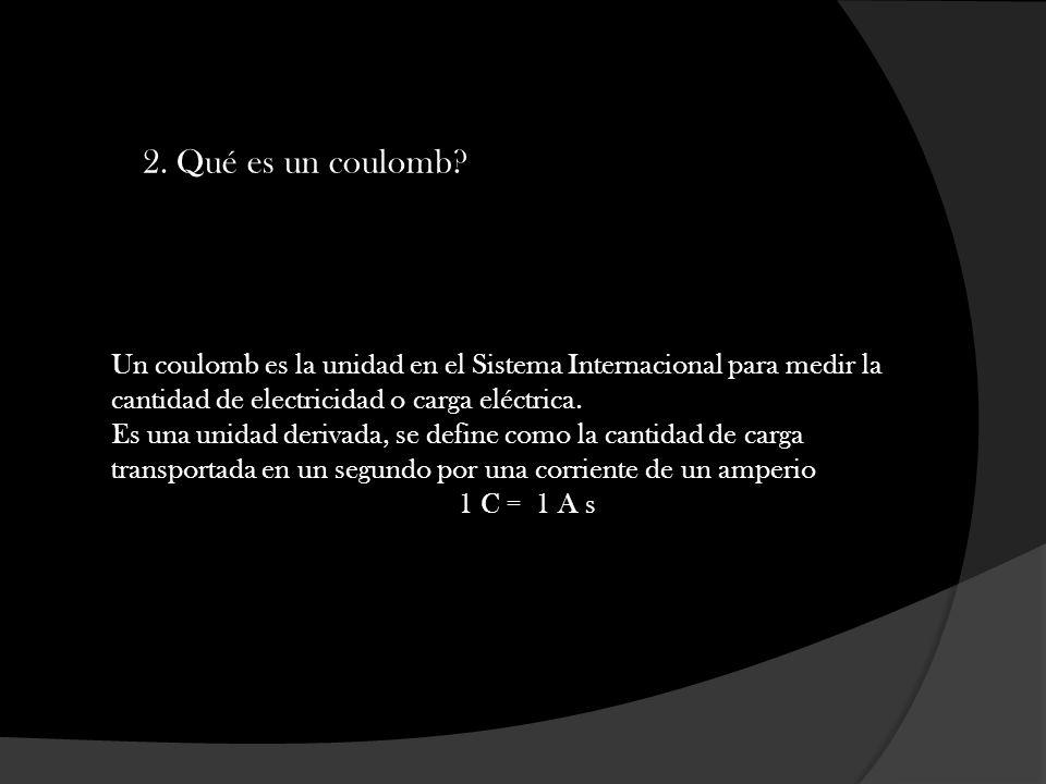 2. Qué es un coulomb Un coulomb es la unidad en el Sistema Internacional para medir la cantidad de electricidad o carga eléctrica.