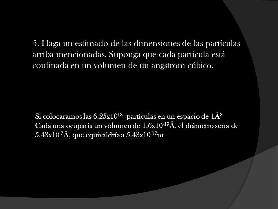 5. Haga un estimado de las dimensiones de las partículas arriba mencionadas. Suponga que cada partícula está confinada en un volumen de un angstrom cúbico.