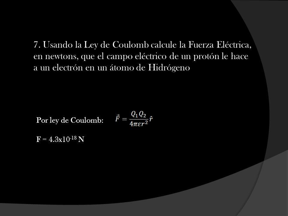 7. Usando la Ley de Coulomb calcule la Fuerza Eléctrica, en newtons, que el campo eléctrico de un protón le hace a un electrón en un átomo de Hidrógeno