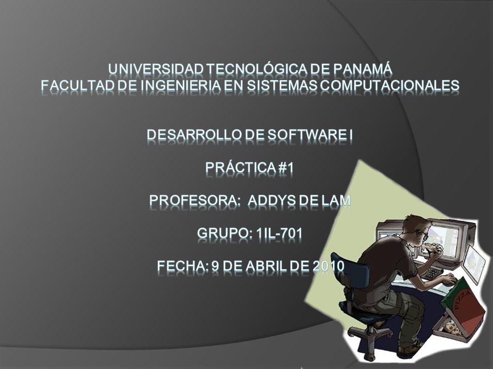 UNIVERSIDAD TECNOLÓGICA DE PANAMÁ FACULTAD DE INGENIERIA EN SISTEMAS COMPUTACIONALES DESARROLLO DE SOFTWARE I Práctica #1 PROFESORA: ADDYS DE LAM GRUPO: 1IL-701 FECHA: 9 de abril de 2010