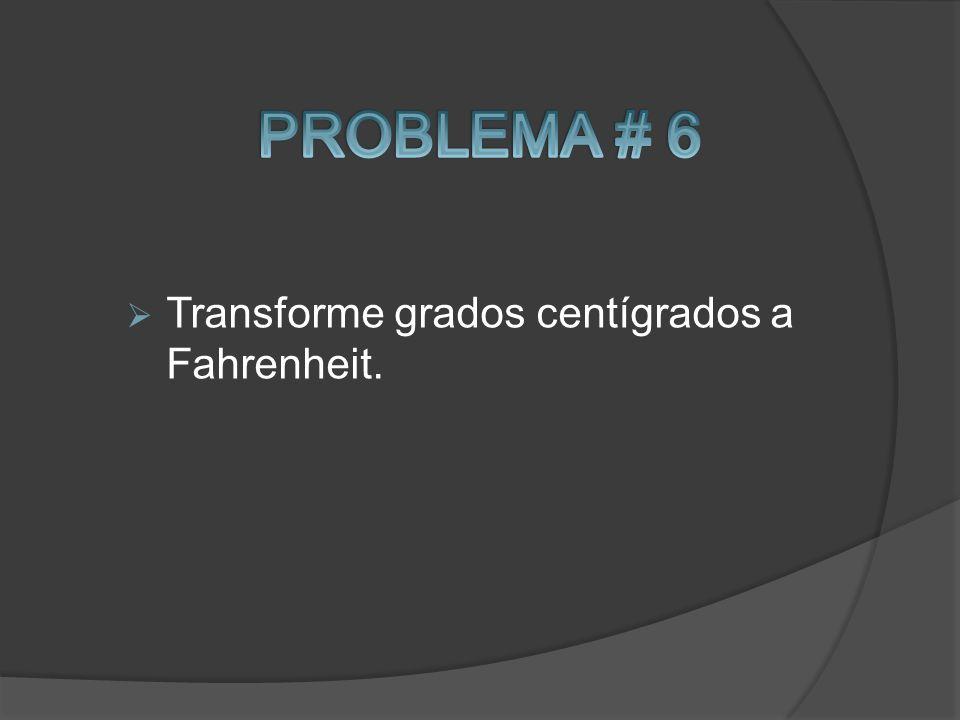 PROBLEMA # 6 Transforme grados centígrados a Fahrenheit.